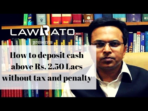 How to deposit cash above Rs. 2.50 Lacs without tax and penalty