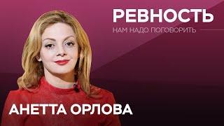 Как справиться с ревностью // Нам надо поговорить с Анеттой Орловой