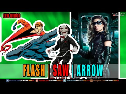 FLASH |  SAW | ARROW | Noticias Geek En VIVO