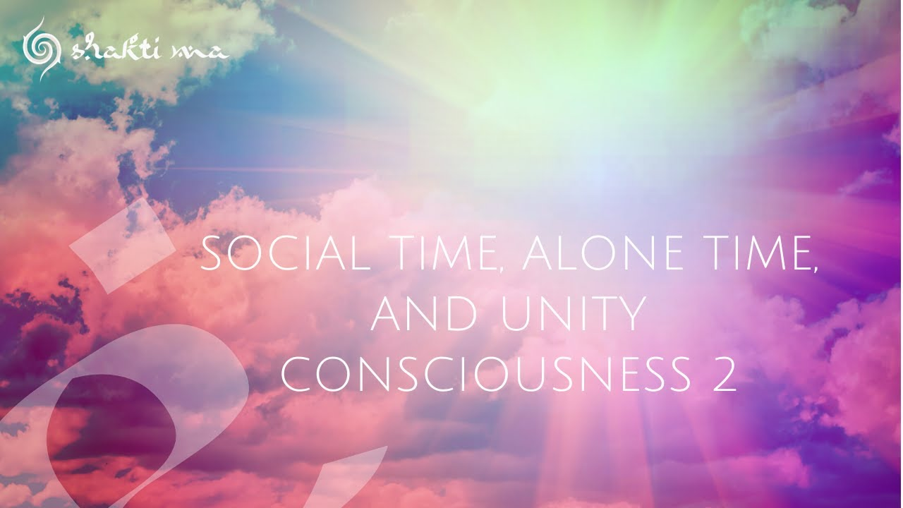 Social Time, Alone Time, And Unity Consciousness