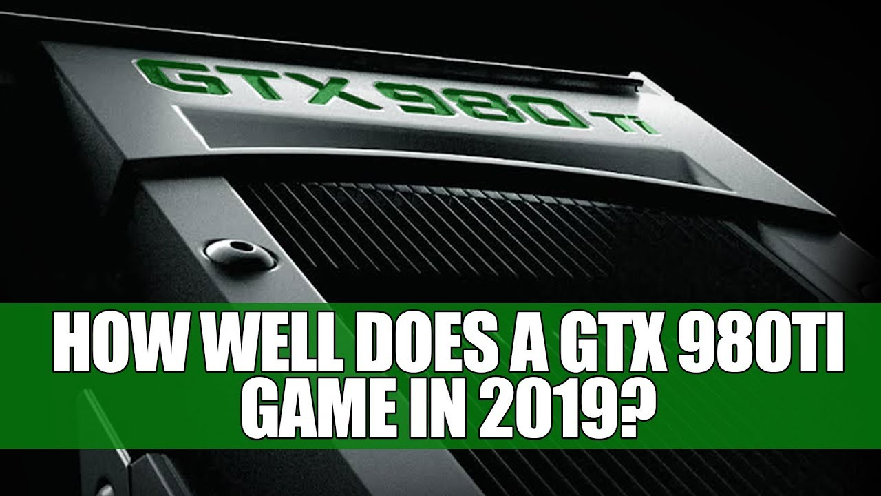 Geforce GTX 980 Ti - How Does It Game in 2019 ? | Benchmarks