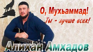 АЛИХАН АМХАДОВ - О Мухьаммад ты лучше всех (NEW 2014)