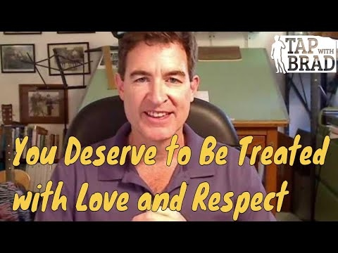You Deserve to Be Treated with Love and Respect (yes...yes you do) - Tapping with Brad Yates