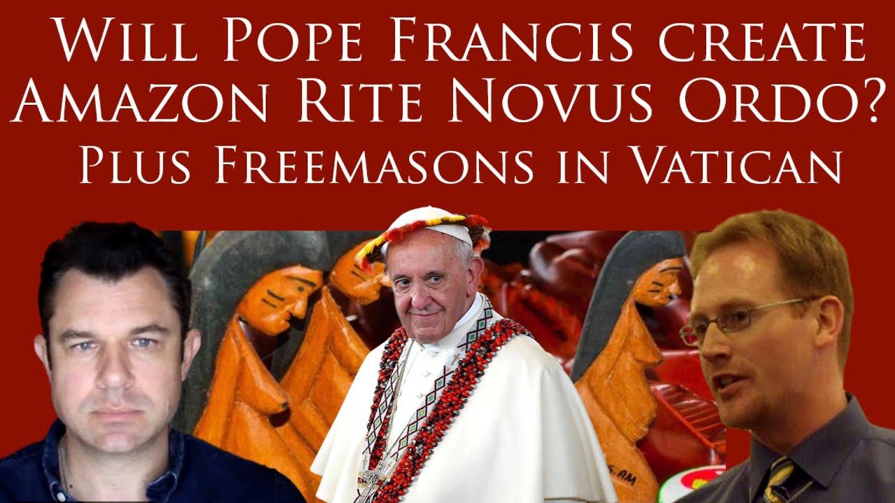 Will Pope Francis Create Amazon Rite Novus Ordo? PLUS FreemaCEs in Vatican