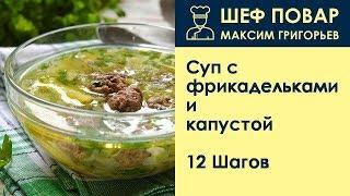 Суп с фрикадельками и капустой . Рецепт от шеф повара Максима Григорьева