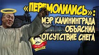 Из России с любовью. «Перемолились»  Мэр Калининграда объяснил отсутствие снега