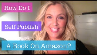 How Do I Self Publish A Book On Amazon? VIDEO TUTORIAL