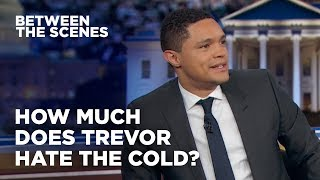 How Much Does Trevor Hate the Cold? - Between the Scenes | The Daily Show
