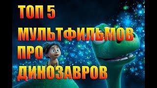 ТОП 5 МУЛЬТФИЛЬМОВ ПРО ДИНОЗАВРОВ