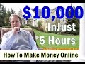 How To Make Money Online For Free 2017 - Make TEN THOUSAND In Just 5 Hours