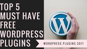 Top 5 Must Have FREE WordPress Plugins 2017