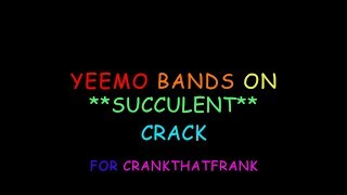 YEEMO BANDS ON THE FRESHEST *SUCCULENT* CRACK #4 FOR CRANK THAT FRANK