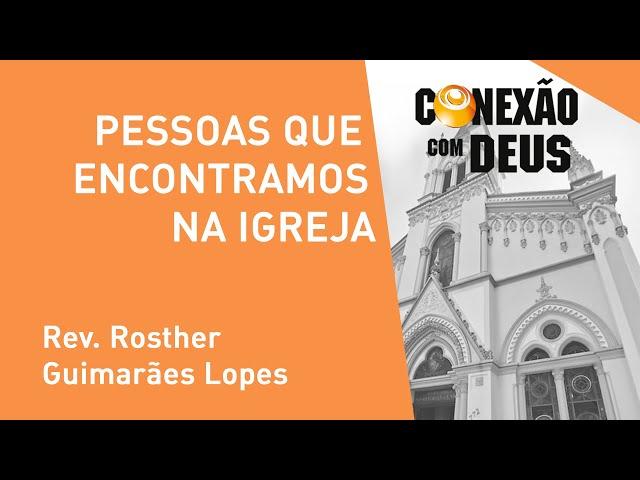 Pessoas Que Encontramos Na Igreja - Rev. Rosther Guimarães Lopes - Conexão Com Deus - 04/11/2019
