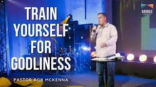 Train Yourself for Godliness - Pastor Rob McKenna