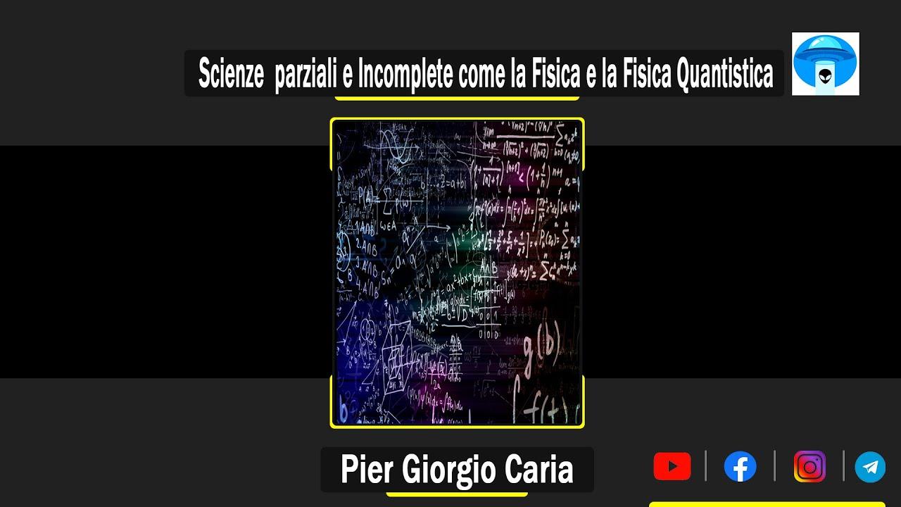Pier Giorgio Caria - Ci sono  Scienze  parziali e Incomplete come la Fisica e la Fisica Quantistica