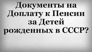Документы на Доплату к Пенсии за Детей рожденных в СССР