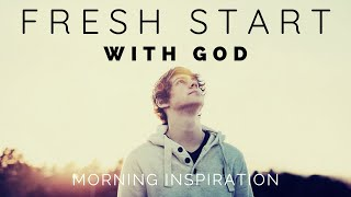 FRESH START WITH GOD | Put God First Every Day - Morning Inspiration to Motivate Your Day