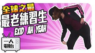 【一人電視台 Season1 EP.3】全球最老練習生首次挑戰 EXID Ah Yeah