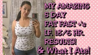 MY AMAZING 5 DAY FAT FAST & I.F. 18/6 HR. RESULTS +'S WHAT I ATE!   RISA XOXO