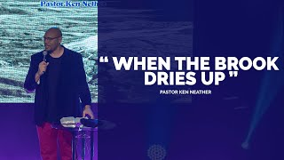"""WHEN THE BROOK DRIES UP"" :: Guest Speaker - Pastor Ken Neather"