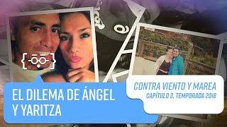 El dilema de Yaritza y Ángel   Contra Viento y Marea   Temporada 2018