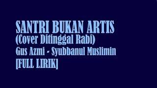 Gambar cover [FULL LIRIK] SANTRI BUKAN ARTIS | GUS AZMI | SYUBBANUL MUSLIMIN | COVER DITINGGAL RABI | TERBARU