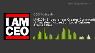 IAM109- Entrepreneur Creates Community of Travelers Focused on Local Cultures Across Cities