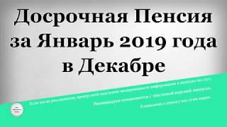 Досрочная Пенсия за Январь 2019 года в Декабре