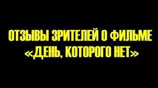 """Отзывы зрителей о фильме """"День, которого нет"""""""