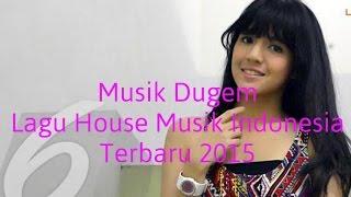 Musik Dugem  Lagu House Musik Indonesia Terbaru 2015 | House Musik Remix 2015 | Musik Remix House