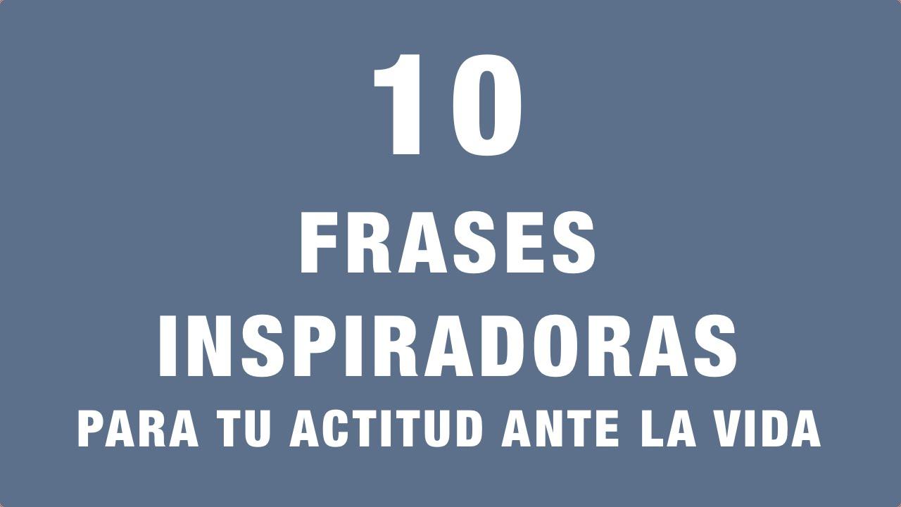 Fraces De Vida: 10 Frases Inspiradoras Para Tu Actitud Ante La Vida
