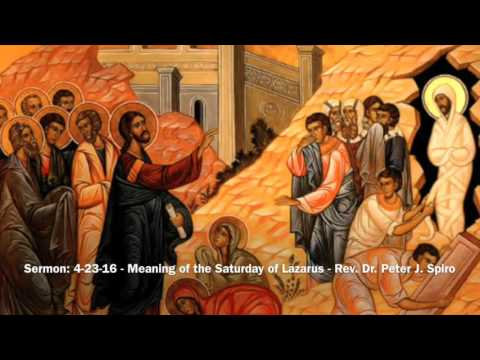 Sermon: 4-23-16 - Meaning of the Saturday of Lazarus - Rev  Dr  Peter J   Spiro