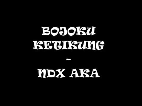 NDX A.K.A -  bojoku ketikung  lirik