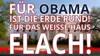 Für Obama ist die Erde rund, für das Weiße Haus flach!