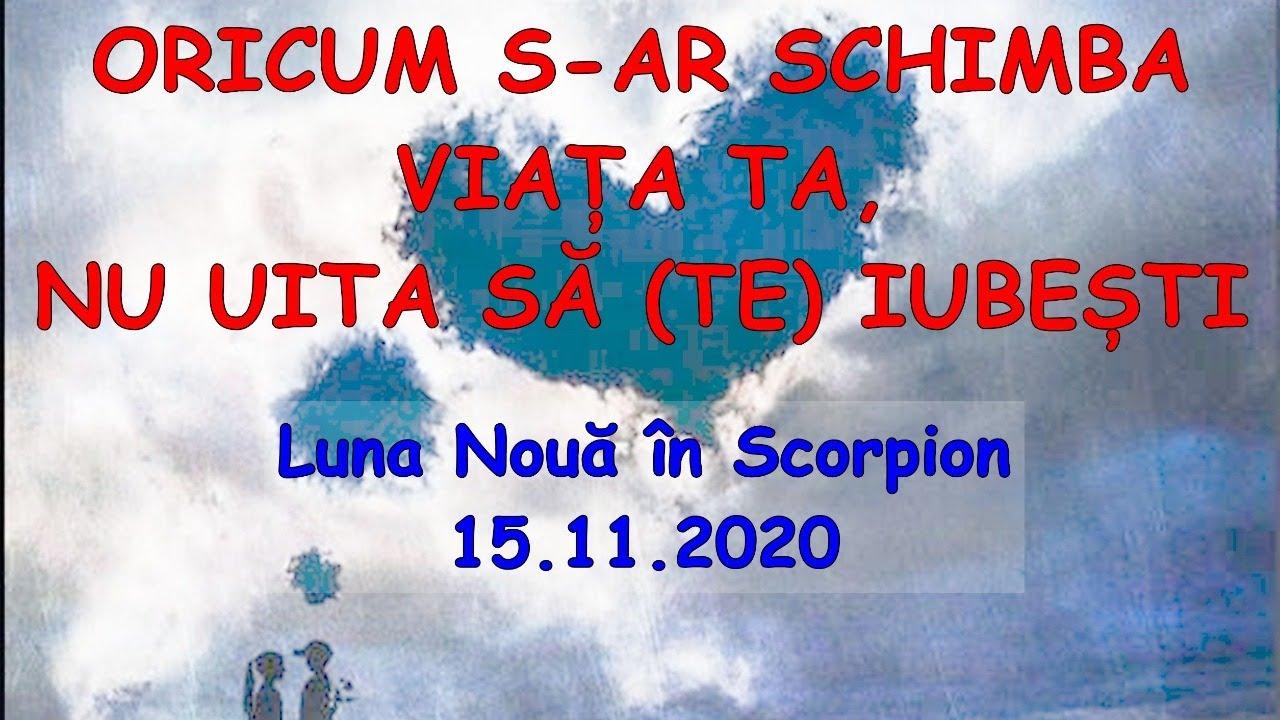 ORICUM S-AR SCHIMBA VIAȚA TA, NU UITA SĂ (TE) IUBEȘTI - Luna Nouă în Scorpion 15.11.2020