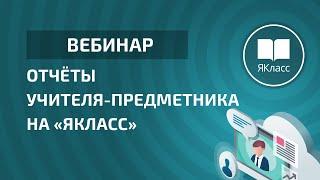 Вебинар «Отчёты учителя-предметника на «ЯКласс»
