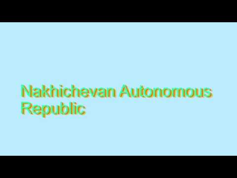 How to Pronounce Nakhichevan Autonomous Republic