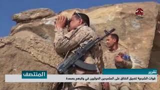 قوات الشرعية تضيق الخناق على المتمردين الحوثيين في وكرهم بصعدة | تقرير ذياب الشاطر