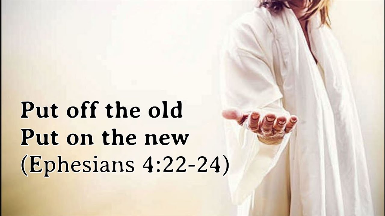 Put off the old – Put on the new (Ephesians 4:22-24) – Endofthematter.com