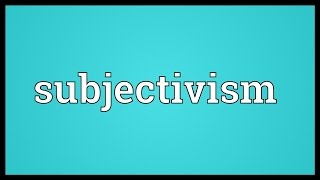Subjectivism Meaning