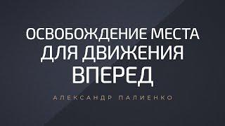 Освобождение места для движения вперед. Александр Палиенко.