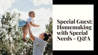 Special Guest: Homemaking with Special Needs Q&A // Heavenly Minded Homemaker