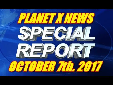 PLANET X NEWS SPECIAL REPORT OCTOBER 7TH 2017