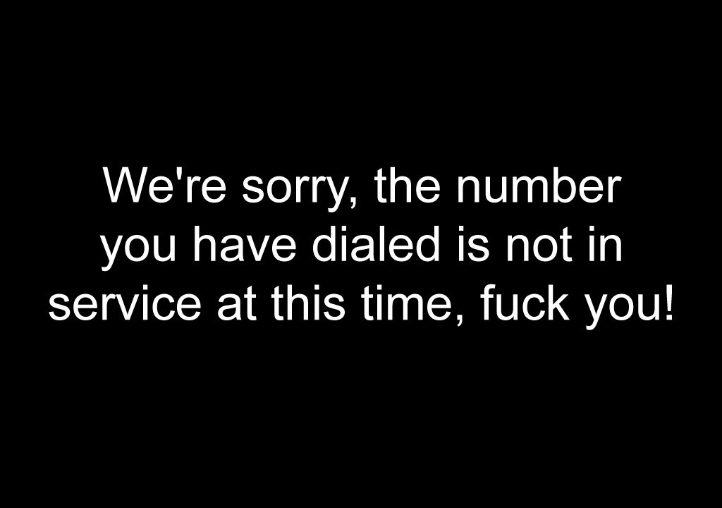 We're sorry, the number you have dialed is not in service at this time,  fuck you!