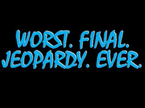 WORST. FINAL. JEOPARDY. EVER.
