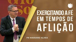 Exercitando a Fé em Tempos de Aflição | Pr. Mariano Alves