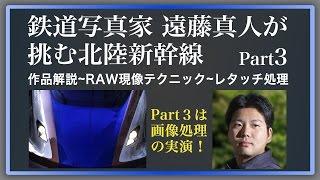 鉄道写真家 遠藤真人が挑む北陸新幹線 Part3【デジタルフォトセミナー】