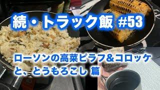 ローソンの高菜ピラフ&コロッケと、とうもろこし 篇...続・トラック飯 #53