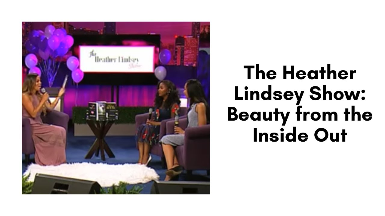 The Heather Lindsey Show: Beauty from the Inside Out