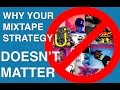 4 Reasons Your Mixtape Strategy Doesn't Matter